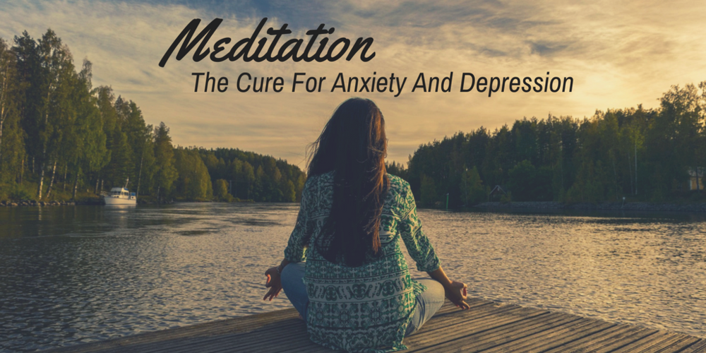 Meditation: The Cure For Anxiety And Depression