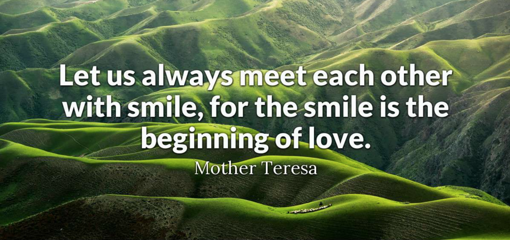 Let us always meet each other with smile, for the smile is the beginning of love. - Mother Teresa