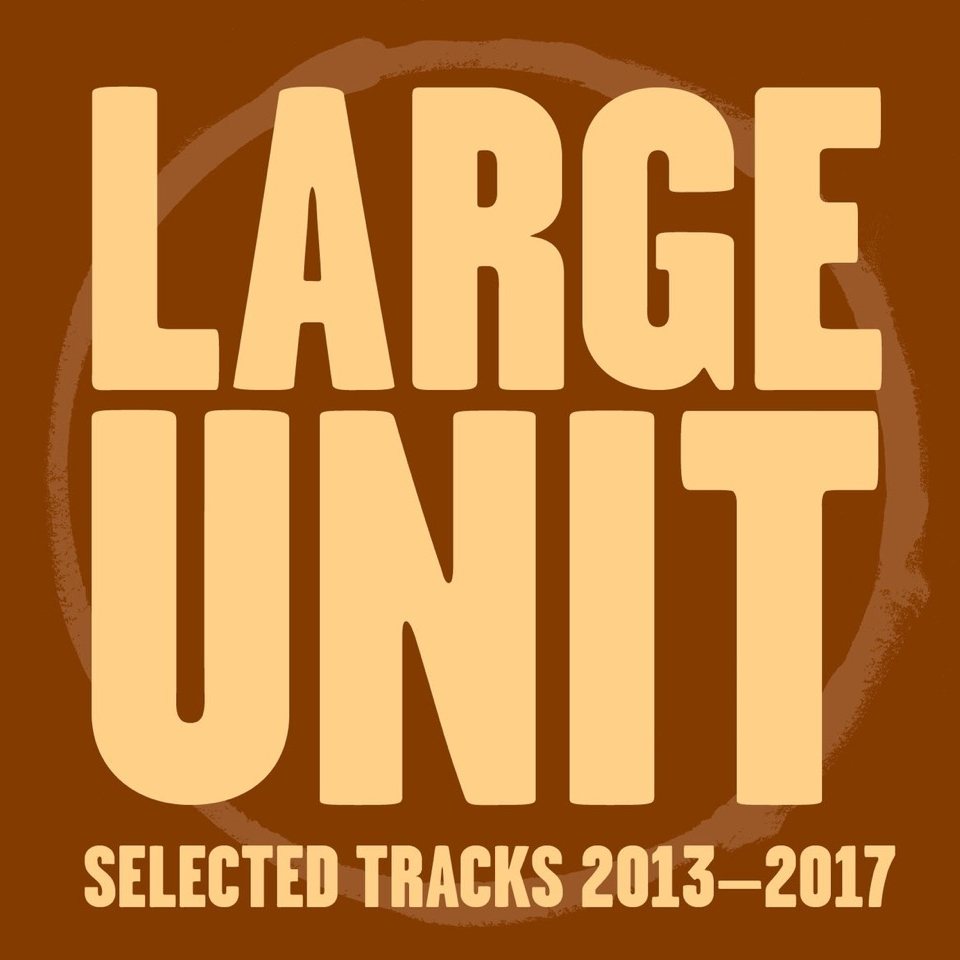 LARGE UNIT - Selected Tracks 2013-2017