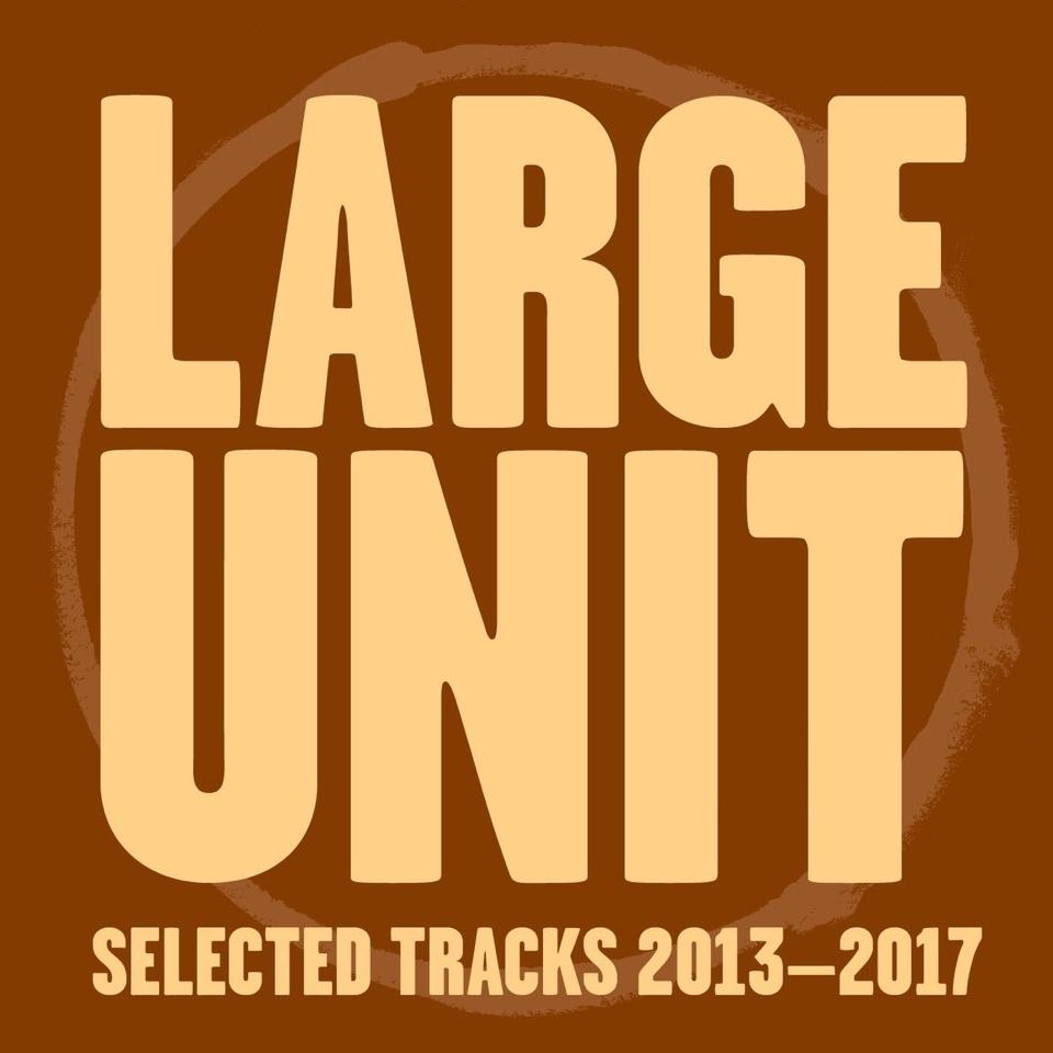 LARGE UNITS - Selected Tracks 2013-2017