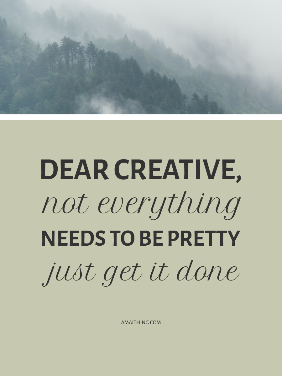 NOT EVERYTHING NEEDS TO BE PRETTY – JUST GET IT DONE