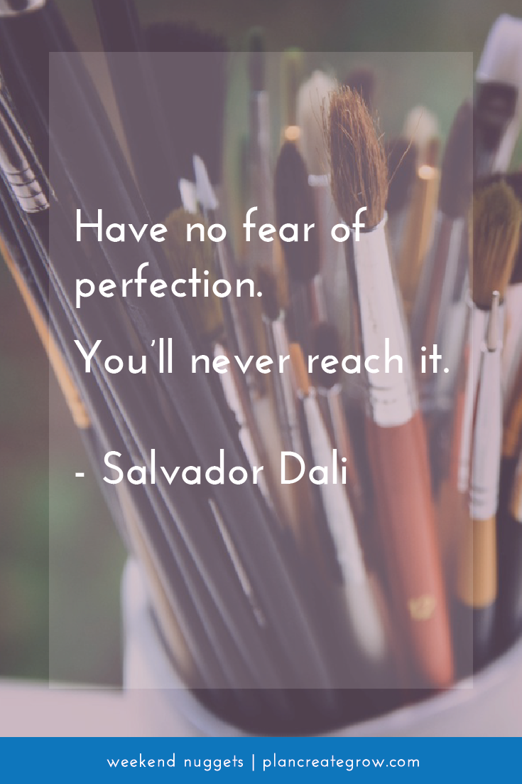 """Have no fear of perfection. You'll never reach it."" Salvador Dali  This image forms part of a series called Weekend Nuggets - a collection of quotes and ideas curated to delight and inspire - shared each weekend. For more, visit plancreategrow.com/weekend-nuggets."