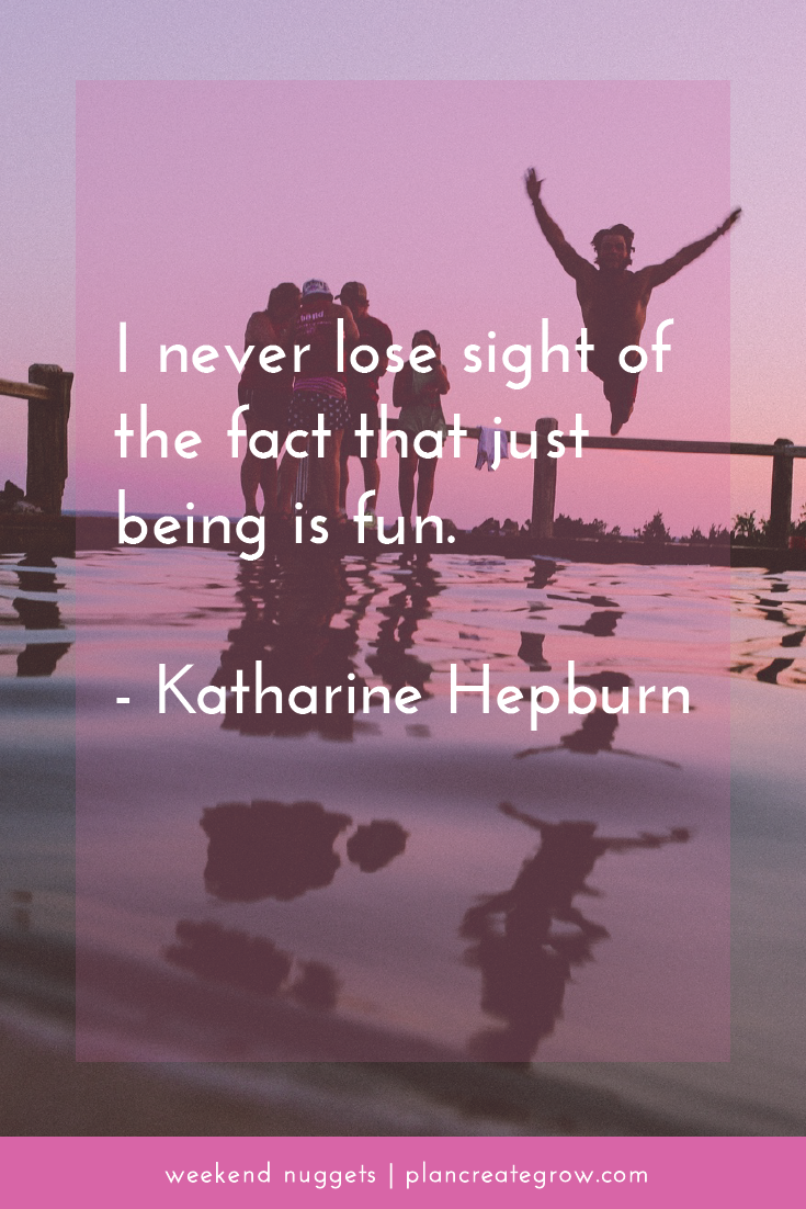 """I never lose sight of the fact that just being is fun."" - Katharine Hepburn  This image forms part of a series called Weekend Nuggets - a collection of quotes and ideas curated to delight and inspire - shared each weekend. For more, visit plancreategrow.com/weekend-nuggets."