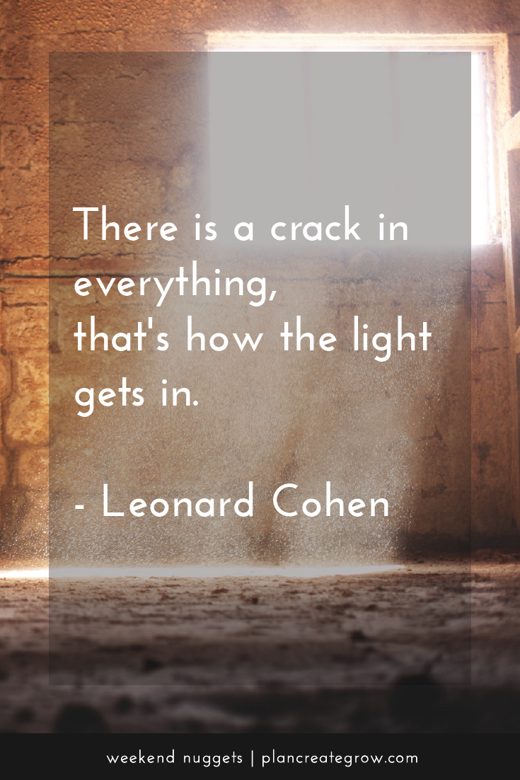 """There is a crack in everything, that's how the light gets in."" - Leonard Cohen  This image forms part of a series called Weekend Nuggets - a collection of quotes and ideas curated to delight and inspire - shared each weekend. For more, visit plancreategrow.com/weekend-nuggets."