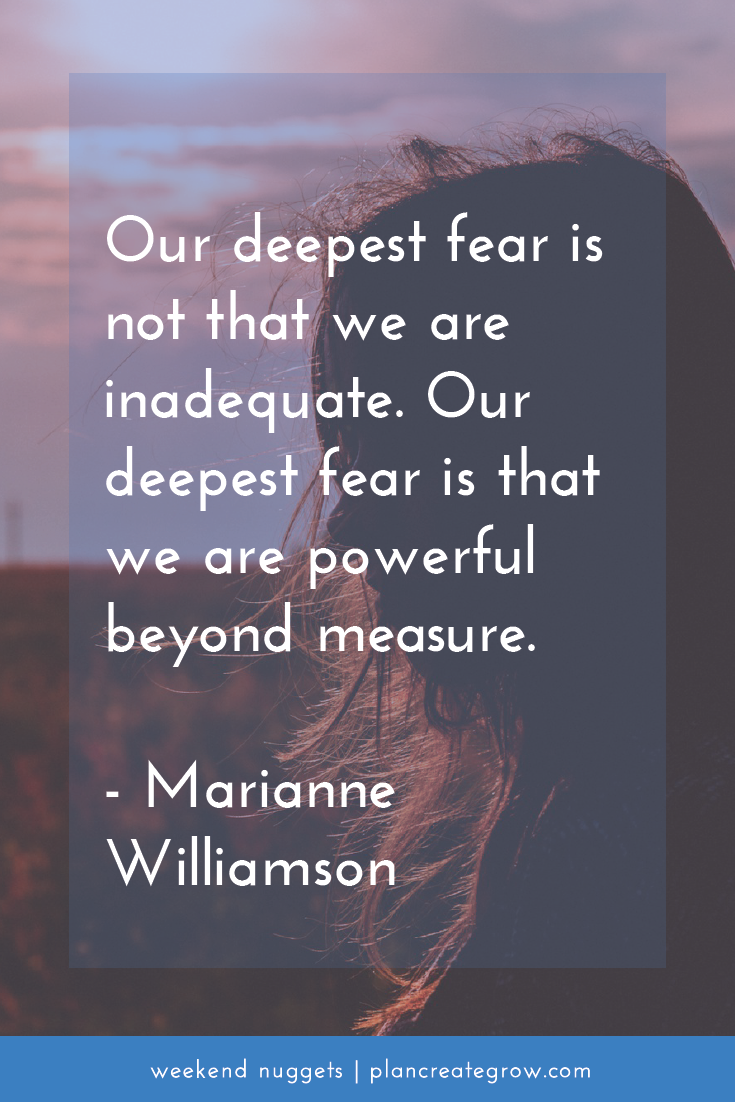 """Our deepest fear is not that we are inadequate. Our deepest fear is that we are powerful beyond measure."" - Marianne Williamson  This image forms part of a series called Weekend Nuggets - a collection of quotes and ideas curated to delight and inspire - shared each weekend. For more, visit plancreategrow.com/weekend-nuggets."