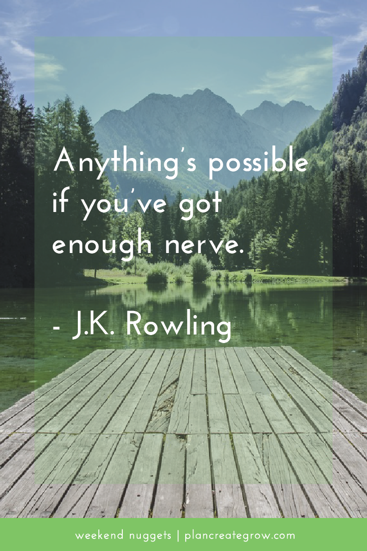 """Anything's possible if you've got enough nerve."" - J.K. Rowling  This image forms part of a series called Weekend Nuggets - a collection of quotes and ideas curated to delight and inspire - shared each weekend. For more, visit plancreategrow.com/weekend-nuggets."