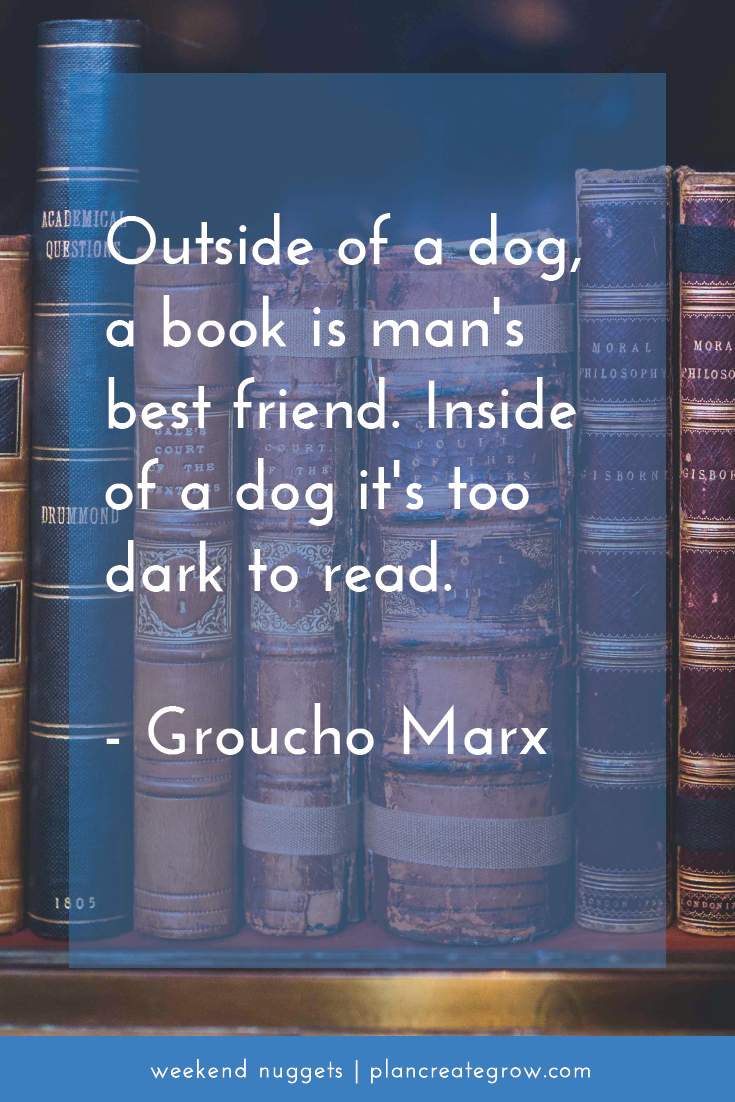 """Outside of a dog, a book is man's best friend. Inside of a dog it's too dark to read."" - Groucho Marx  This image forms part of a series called Weekend Nuggets - a collection of quotes and ideas curated to delight and inspire - shared each weekend. For more, visit plancreategrow.com/weekend-nuggets."