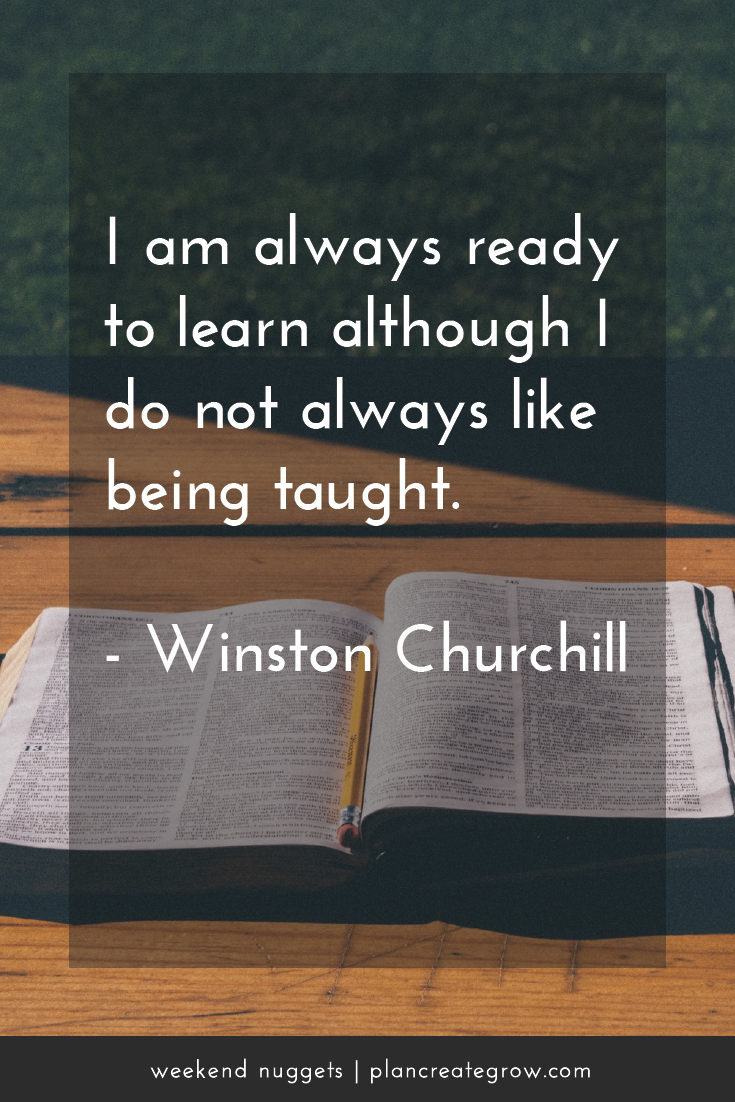 """I am always ready to learn although I do not always like being taught."" - Winston Churchill  This image forms part of a series called Weekend Nuggets - a collection of quotes and ideas curated to delight and inspire - shared each weekend. For more, visit plancreategrow.com/weekend-nuggets."