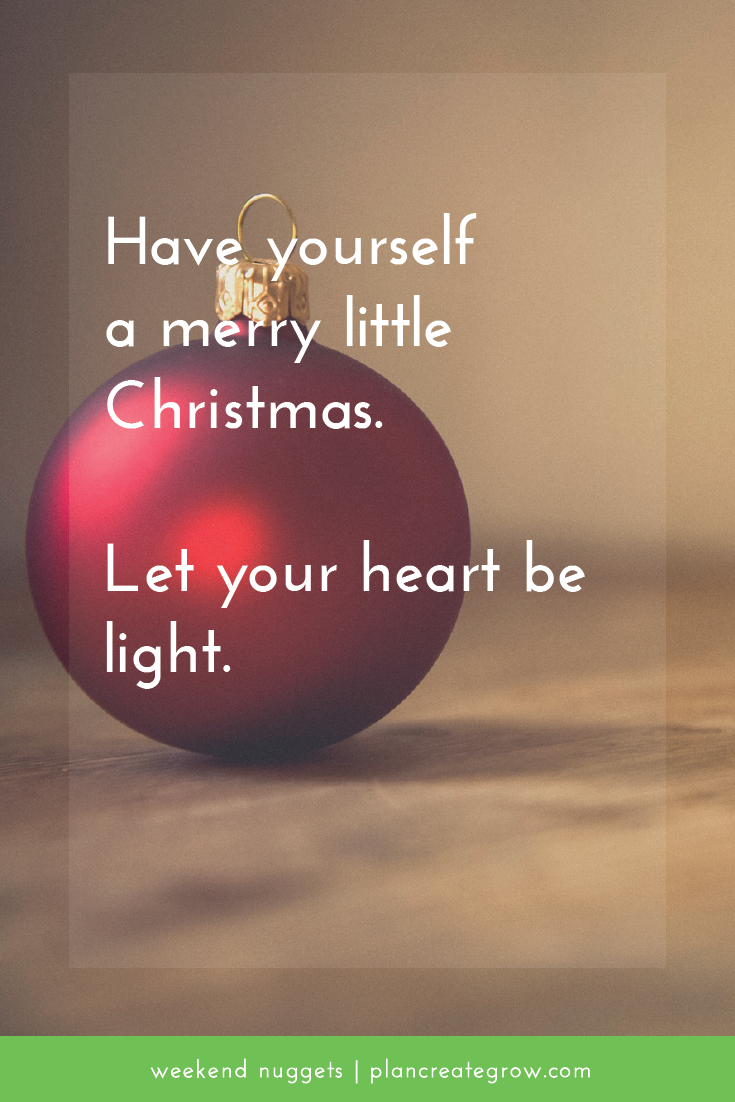 Have yourself a merry little Christmas. Let your heart be light.  This image forms part of a series called Weekend Nuggets - a collection of quotes and ideas curated to delight and inspire - shared each weekend. For more, visit plancreategrow.com/weekend-nuggets.