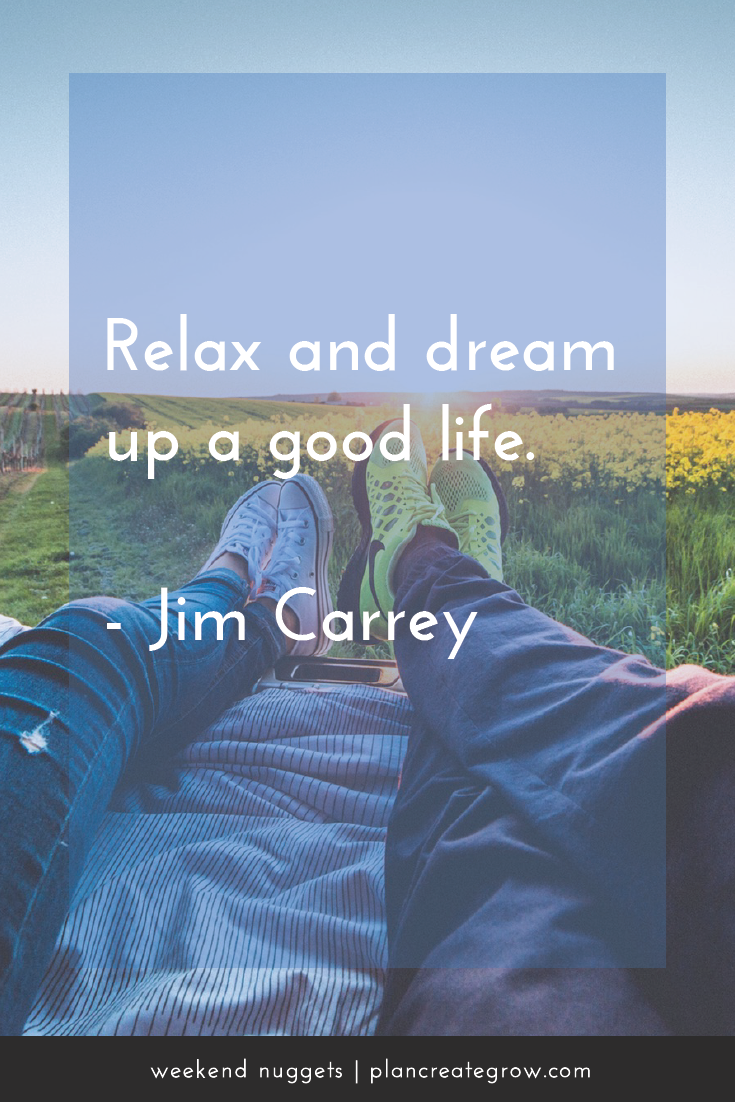 """Relax and dream up a good life."" - Jim Carrey  This image forms part of a series called Weekend Nuggets - a collection of quotes and ideas curated to delight and inspire - shared each weekend. For more, visit plancreategrow.com/weekend-nuggets."