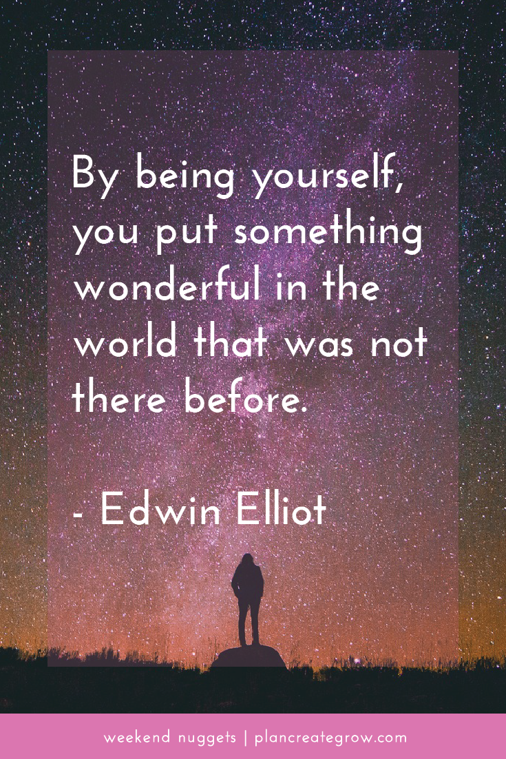 """By being yourself, you put something wonderful in the world that was not there before."" - Edwin Elliot  This image forms part of a series called Weekend Nuggets - a collection of quotes and ideas curated to delight and inspire - shared each weekend. For more, visit plancreategrow.com/weekend-nuggets."
