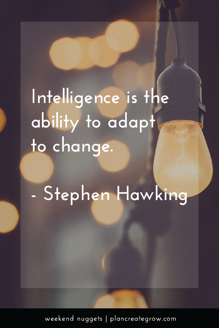 """Intelligence is the ability to adapt to change."" - Stephen Hawking  This image forms part of a series called Weekend Nuggets - a collection of quotes and ideas curated to delight and inspire - shared each weekend. For more, visit plancreategrow.com/weekend-nuggets."