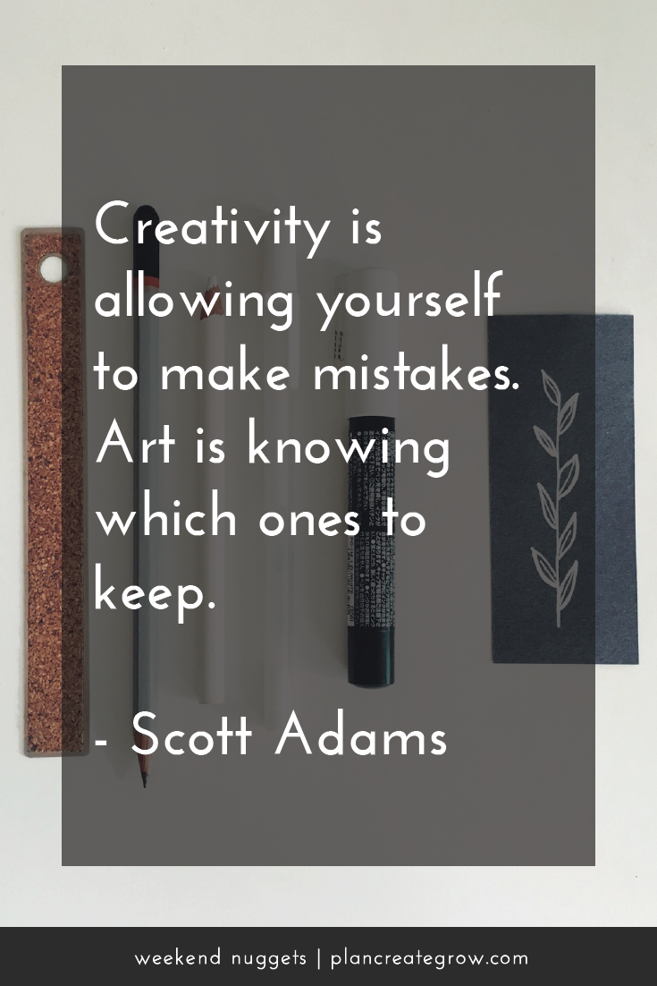"""Creativity is allowing yourself to make mistakes. Art is knowing which ones to keep."" - Scott Adams  This image forms part of a series called Weekend Nuggets - a collection of quotes and ideas curated to delight and inspire - shared each weekend. For more, visit plancreategrow.com/weekend-nuggets."