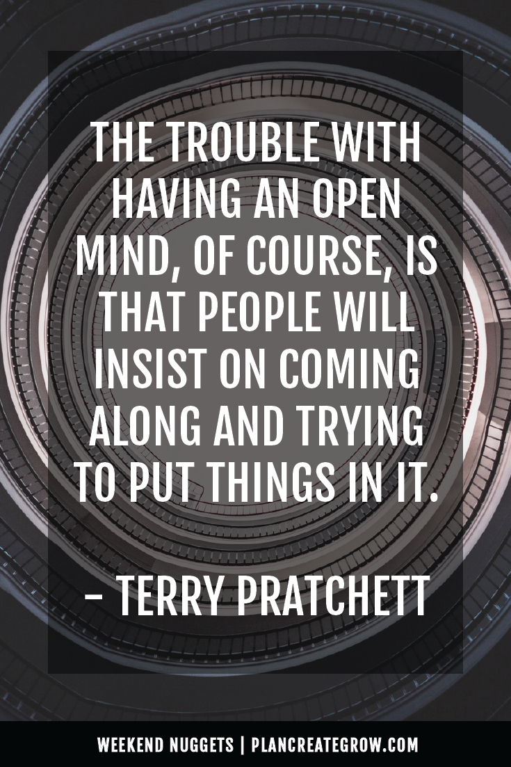 """The trouble with having an open mind, of course, is that people will insist on coming along and trying to put things in it."" - Terry Pratchett  This image forms part of a series called Weekend Nuggets - a collection of quotes and ideas curated to delight and inspire - shared each weekend. For more, visit plancreategrow.com/weekend-nuggets."