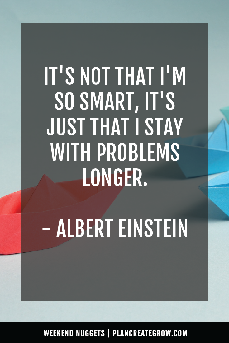 """It's not that I'm so smart, it's just that I stay with problems longer."" - Albert Einstein  This image forms part of a series called Weekend Nuggets - a collection of quotes and ideas curated to delight and inspire - shared each weekend. For more, visit plancreategrow.com/weekend-nuggets."