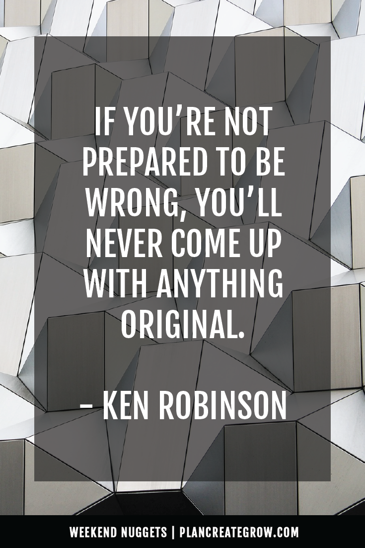 """If you're not prepared to be wrong, you'll never come up with anything original."" - Ken Robinson  This image forms part of a series called Weekend Nuggets - a collection of quotes and ideas curated to delight and inspire - shared each weekend. For more, visit plancreategrow.com/weekend-nuggets."