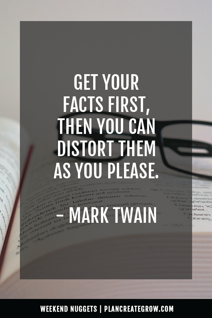 """Get your facts first, then you can distort them as you please."" - Mark Twain  This image forms part of a series called Weekend Nuggets - a collection of quotes and ideas curated to delight and inspire - shared each weekend. For more, visit plancreategrow.com/weekend-nuggets."