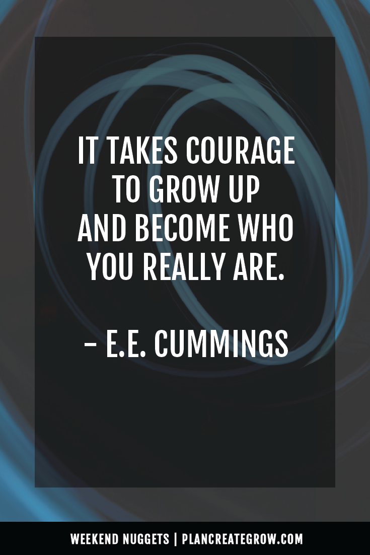 """It takes courage to grow up and become who you really are."" - E.E. Cummings  This image forms part of a series called Weekend Nuggets - a collection of quotes and ideas curated to delight and inspire - shared each weekend. For more, visit plancreategrow.com/weekend-nuggets."