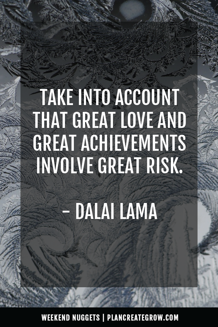 """Take into account that great love and great achievements involve great risk."" - Dalai Lama  This image forms part of a series called Weekend Nuggets - a collection of quotes and ideas curated to delight and inspire - shared each weekend. For more, visit plancreategrow.com/weekend-nuggets."
