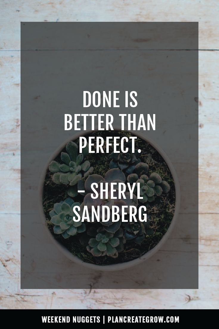 """Done is better than perfect."" - Sheryl Sandberg  This image forms part of a series called Weekend Nuggets - a collection of quotes and ideas curated to delight and inspire - shared each weekend. For more, visit plancreategrow.com/weekend-nuggets."