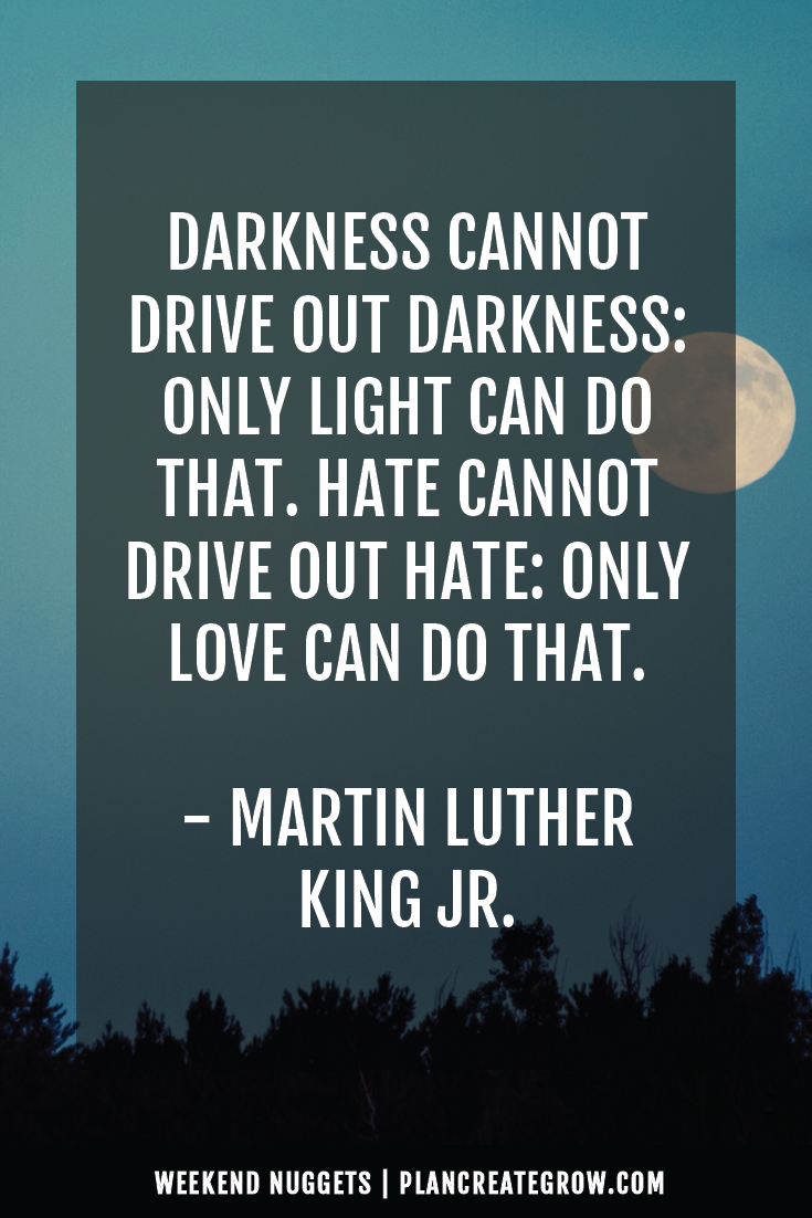 """Darkness cannot drive out darkness: only light can do that. Hate cannot drive out hate: only love can do that."" - Martin Luther King Jr.  This image forms part of a series called Weekend Nuggets - a collection of quotes and ideas curated to delight and inspire - shared each weekend. For more, visit plancreategrow.com/weekend-nuggets."