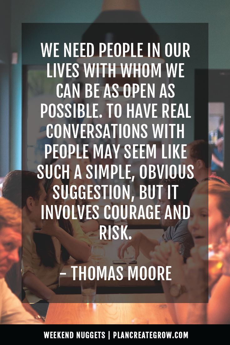 """We need people in our lives with whom we can be as open as possible. To have real conversations with people may seem like such a simple, obvious suggestion, but it involves courage and risk."" - Thomas Moore  This image forms part of a series called Weekend Nuggets - a collection of quotes and ideas curated to delight and inspire - shared each weekend. For more, visit plancreategrow.com/weekend-nuggets."