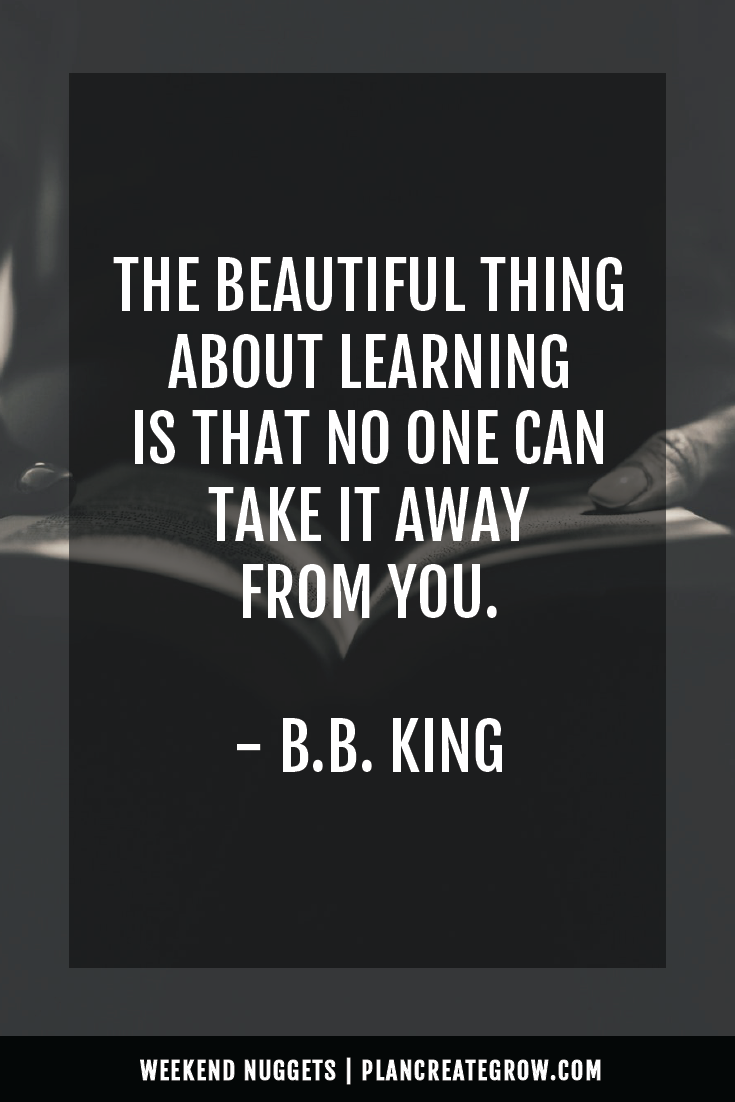 """The beautiful thing about learning is that no one can take it away from you."" - B.B. King  This image forms part of a series called Weekend Nuggets - a collection of quotes and ideas curated to delight and inspire - shared each weekend. For more, visit plancreategrow.com/weekend-nuggets."