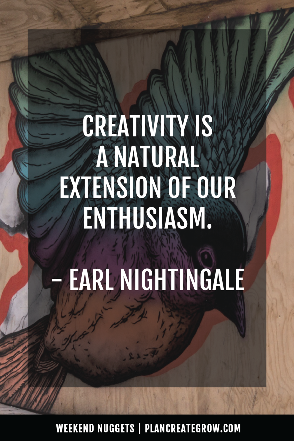 """Creativity is a natural extension of our enthusiasm."" - Earl Nightingale  This image forms part of a series called Weekend Nuggets - a collection of quotes and ideas curated to delight and inspire - shared each weekend. For more, visit plancreategrow.com/weekend-nuggets."