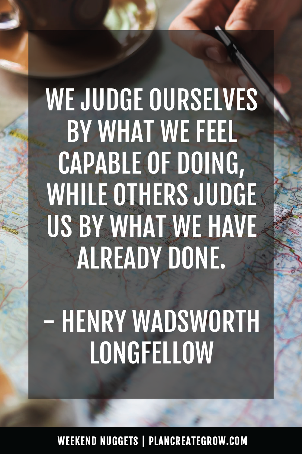"""We judge ourselves by what we feel capable of doing, while others judge us by what we have already done."" - Henry Wadsworth Longfellow  This image forms part of a series called Weekend Nuggets - a collection of quotes and ideas curated to delight and inspire - shared each weekend. For more, visit plancreategrow.com/weekend-nuggets."