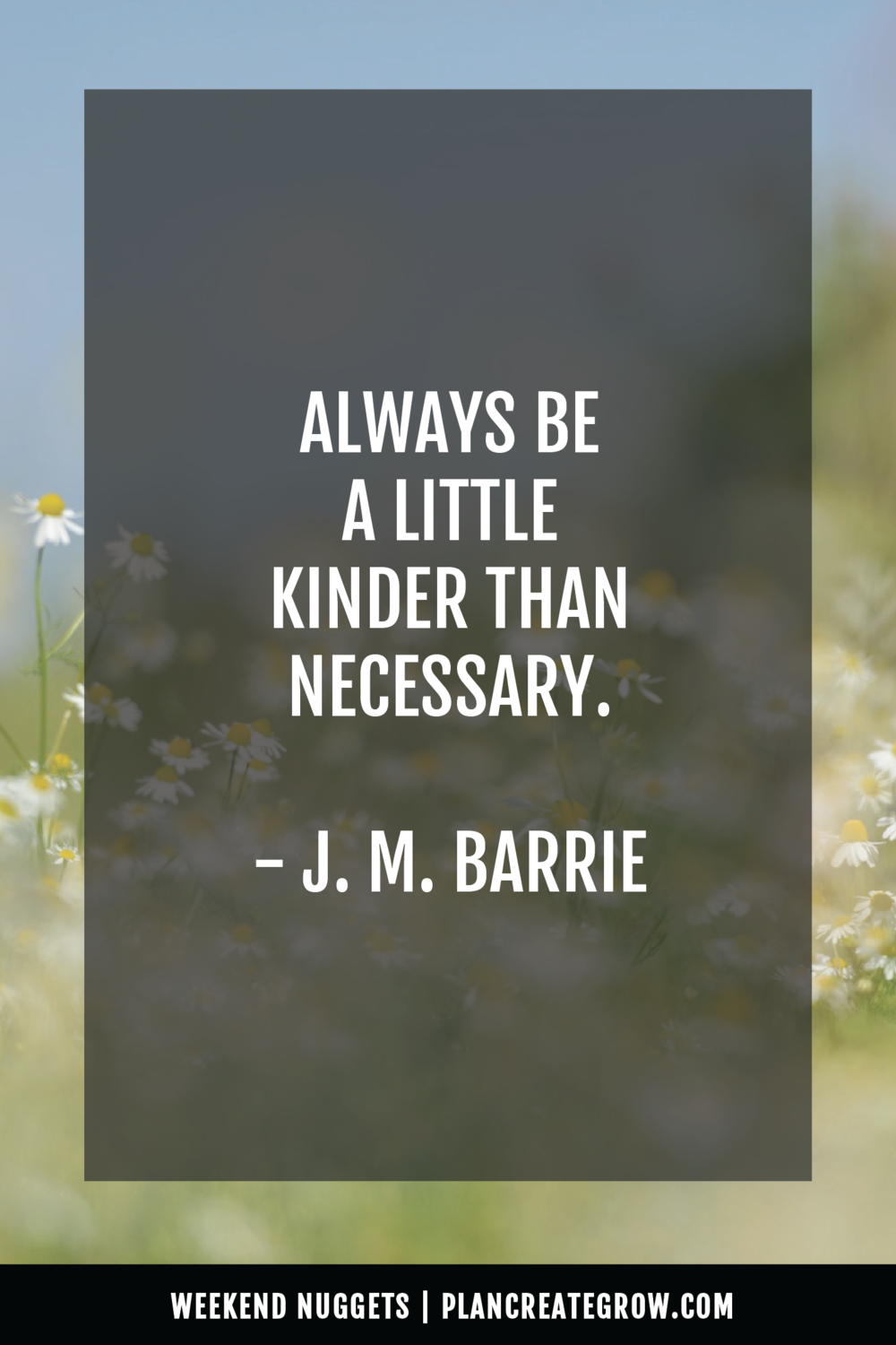 """Always be a little kinder than necessary."" - J. M. Barrie  This image forms part of a series called Weekend Nuggets - a collection of quotes and ideas curated to delight and inspire - shared each weekend. For more, visit plancreategrow.com/weekend-nuggets."