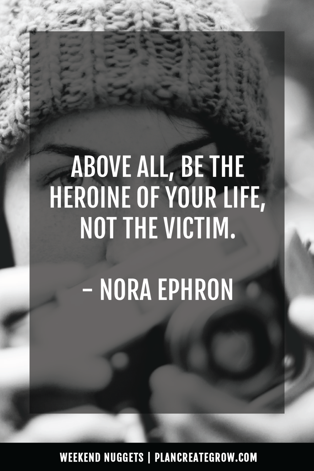 """Above all else, be the heroine of your life, not the victim."" - Nora Ephron  This image forms part of a series called Weekend Nuggets - a collection of quotes and ideas curated to delight and inspire - shared each weekend. For more, visit plancreategrow.com/weekend-nuggets."