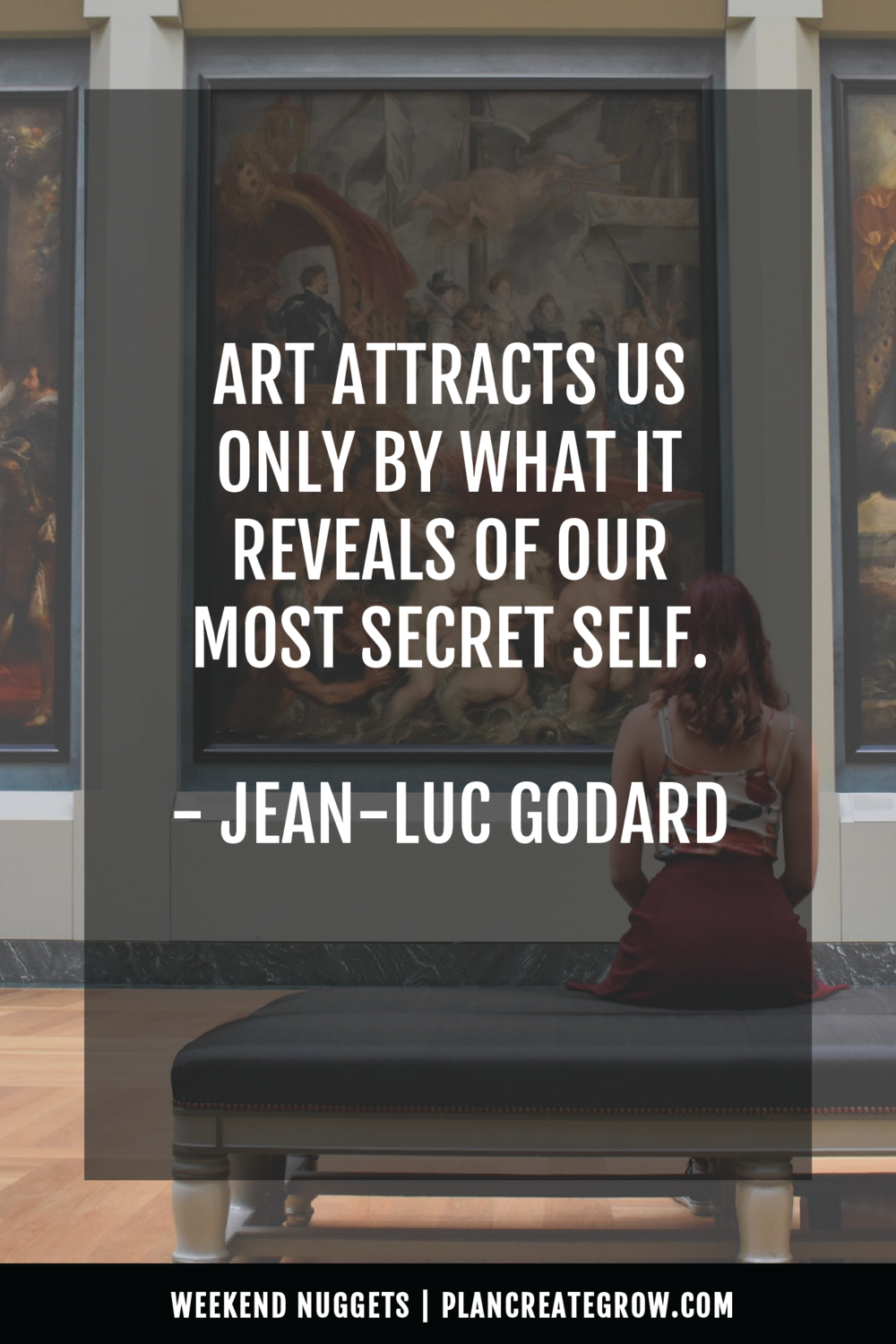 """Art attracts us only by what is reveals of our most secret self."" - Jean-Luc Goddard  This image forms part of a series called Weekend Nuggets - a collection of quotes and ideas curated to delight and inspire - shared each weekend. For more, visit plancreategrow.com/weekend-nuggets."