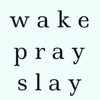 Wake. Pray. Slay. Happy Tuesday!