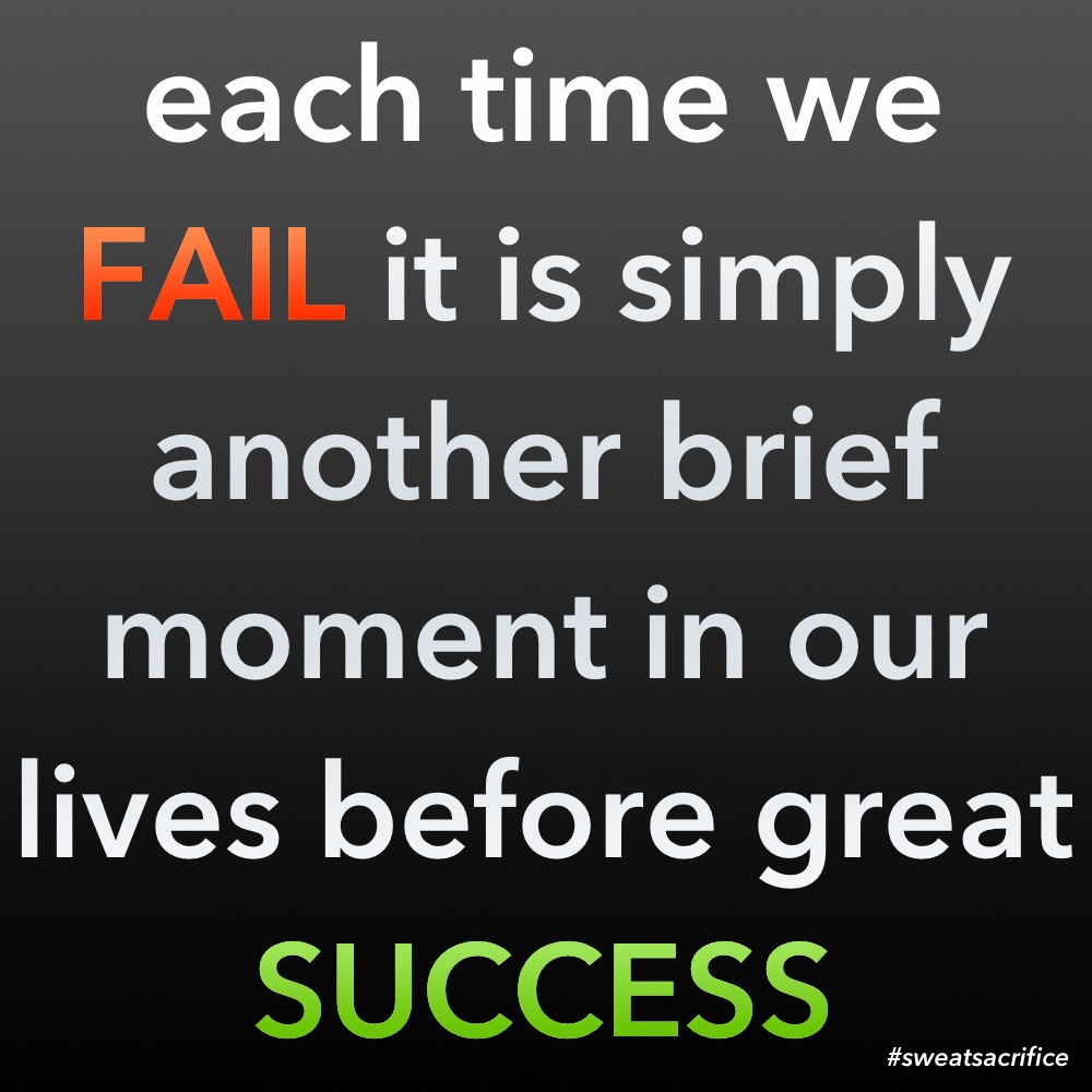 Each time we fail it is simply another brief moment in our lives before great success.