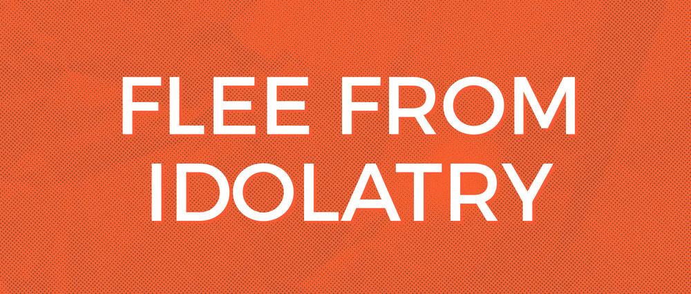 Flee From Idolatry.jpg