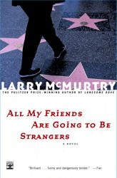 Today, we love  Larry McMurtry . Because he is friends with Dave Hickey. Because he wrote All My Friends Are Going To Be Strangers, which is the nicest little romp through California with a girl named Sally. Because he's not Beat, he's Cowboy. Luckiest young plucky writer alive: Lonesome Dove. Pulizter. Not so young anymore, but still plucky. Thirty something books later, he lives in Archer CIty, Texas.
