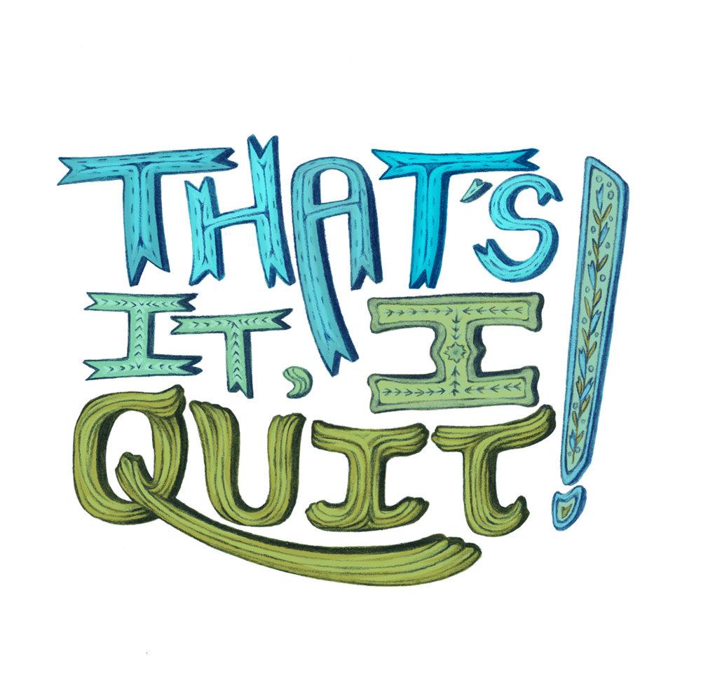 That's It, I Quit!