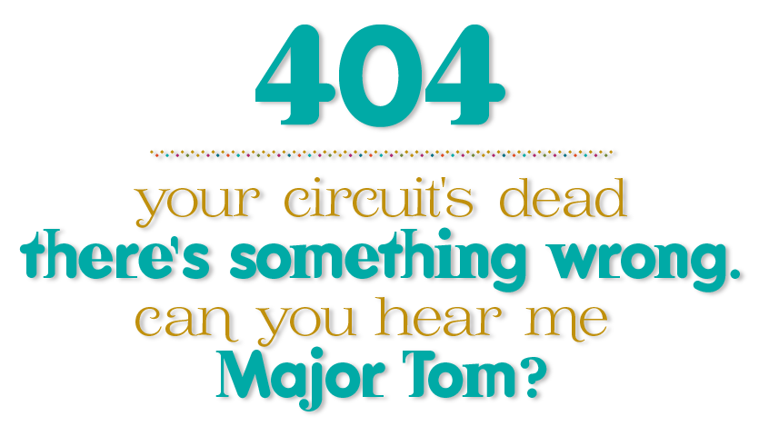 404. Your circuit's dead, there's something wrong. can you hear me major tom?