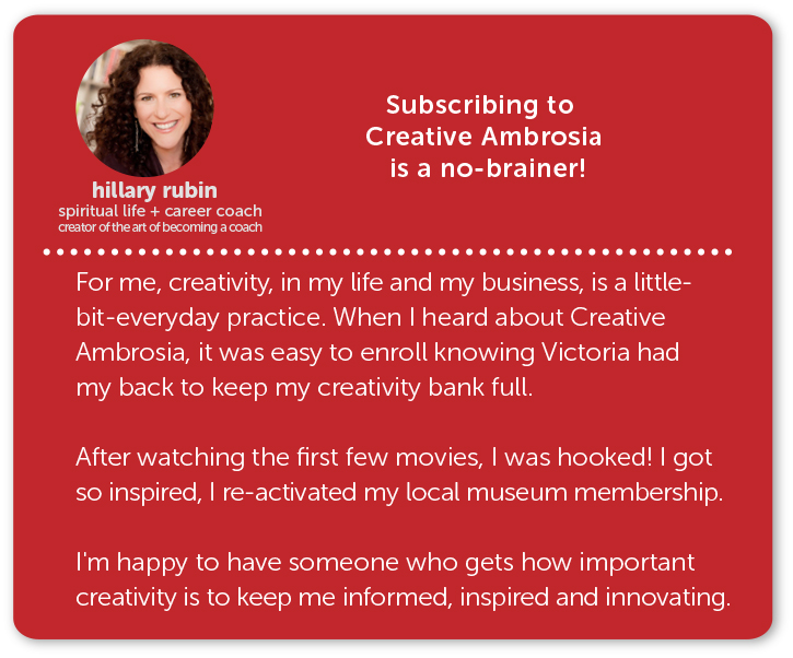 hillary rubin, spiritual life and career coach // subscribing to creative ambrosia is a no-brainer! for me, creativity in my life and in my business is a little bit everyday practice. when i heard about creative ambrosia it was easy to enroll knowing victoria had my back to  keep my creativity bank full. after watching the first few movies, i was hooked! i got so inspired, i re-activated my local musuem membership. i'm happy to have someone who gets how important creativity is to keep me informed and innovating.