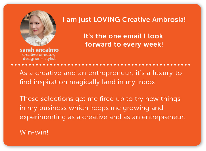 sarah ancalmo, creative director, designer and stylist // i am just loving creative ambrosia! it's the one email i look forward to every week. as a creative and an entrepreneur, it's a luxury to find inspiration magically land in my inbox. these selections get me fired up to try new things in my business which keeps me growing and experimenting as a creative and entrepreneur. win-win!
