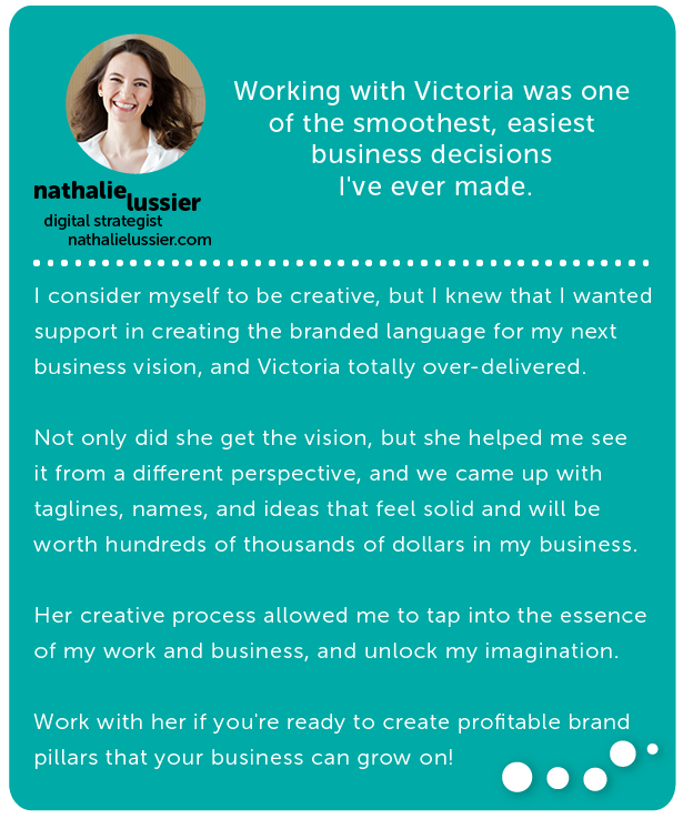 Nathalie Lussier, digitial strategist // Working with Victoria was one of the smoothest, easiest business decisions I've ever made. I consider myself to be creative, but I knew that I wanted support in creating the branded language for my next business vision, and Victoria totally over-delivered. Not only did she get the vision, but she helped me see it from a different perspective, and we came up with taglines, names, and ideas that feel solid and will be worth hundreds of thousands of dollars in my business. Her creative process allowed me to tap into the essence of my work and business, and unlock my imagination. Work with her if you're ready to create profitable brand pillars that your business can grow on!