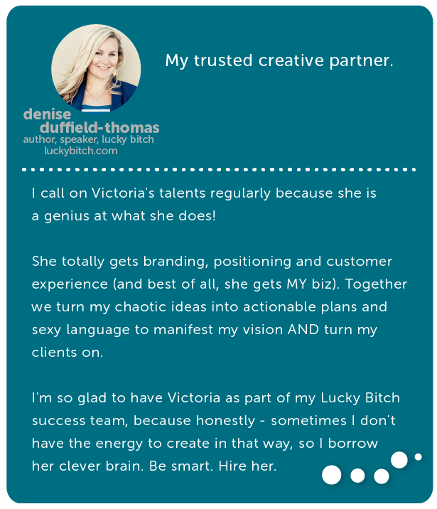 Denise Duffield-Thomas, author, speaker, coach // My trusted creative partner. I call on Victoria's talents regularly because she is a genius at what she does! She totally gets branding, positioning and customer experience (and best of all, she gets MY biz). Together we turn my chaotic ideas into actionable plans and sexy language to manifest my vision AND turn my clients on. I'm so glad to have Victoria as part of my Lucky Bitch success team, because honestly - sometimes I don't have the energy to create in that way, so I borrow her clever brain. Be smart. Hire her.