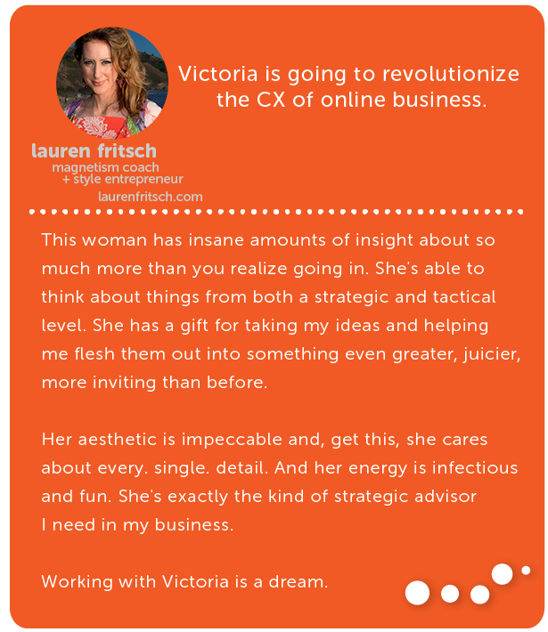 Lauren Fritsch, magnetism coach + style entrepreneur // Victoria is going to revolutionize the CX of online business.This woman has insane amounts of insight about so much more than you realize going in. She's able to think about things from both a strategic and tactical level. She has a gift for taking my ideas and helping me flesh them out into something even greater, juicier, more inviting than before. Her aesthetic is impeccable and, get this, she cares about every. single. detail. And her energy is infectious and fun. She's exactly the kind of strategic advisor I need in my business. Working with Victoria is a dream.