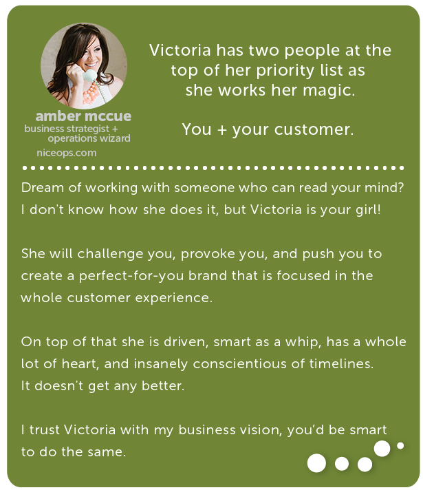 Amber McCue, business strategist and coach // Victoria has two people at the top of her priority list as she works her magic. You + your customer. Dream of working with someone who can read your mind? I don't know how she does it, but Victoria is your girl! She will challenge you, provoke you, and push you to create a perfect-for-you brand that is focused in the whole customer experience. On top of that she is driven, smart as a whip, has a whole lot of heart, and insanely conscientious of timelines. It doesn't get any better. I trust Victoria with my business vision, you'd be smart to do the same.