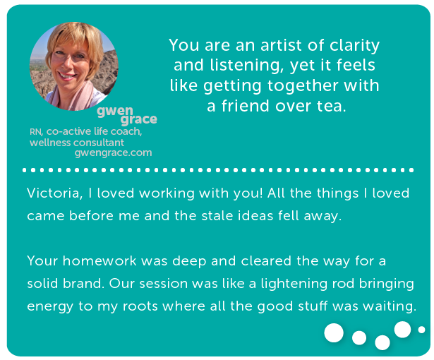 gwen grace, RN, wellness consultant + coach // You are an artist of clarity and listening, yet it feels like getting together with a friend over tea. Victoria, I loved working with you! All the things I loved came before me and the stale ideas fell away. Your homework was deep and cleared the way for a solid brand. Our session was like a lightening rod bringing energy to my roots where all the good stuff was waiting.