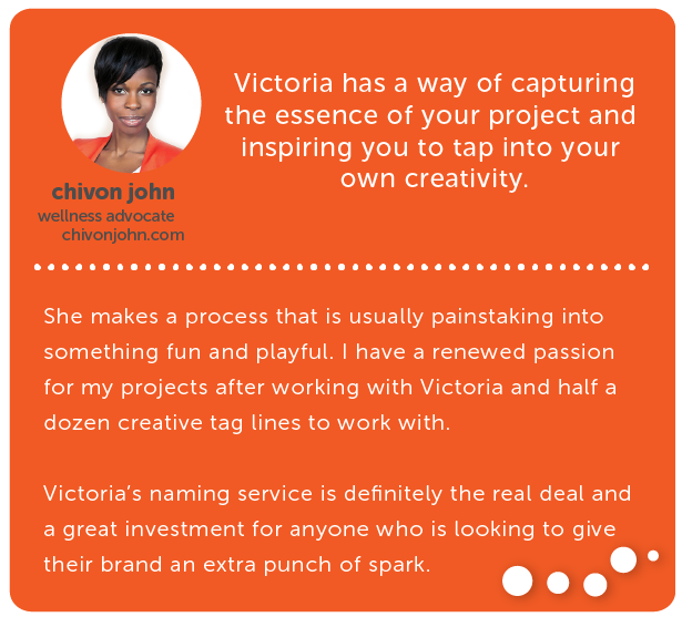 chivon john, wellness advocate // Victoria has a way of capturing the essence of your project and inspiring you to tap into your own creativity. She makes a process that is usually painstaking into something fun and playful. I have a renewed passion for my projects after working with Victoria and half a dozen creative tag lines to work with. Victoria's naming service is definitely the real deal and a great investment for anyone who is looking to give their brand an extra punch of spark.