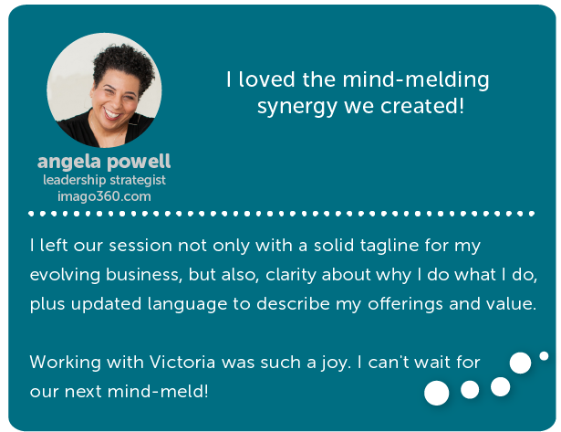 angela powell, leadership strategist // I loved the mind-melding synergy we created! I left our session not only with a solid tagline for my evolving business, but also, clarity about why I do what I do, plus updated language to describe my offerings and value. Working with Victoria was such a joy. I can't wait for our next mind-meld!