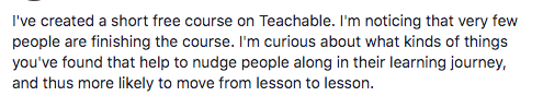"""Image description: Screenshot of text """"I've created a short free course on Teachable. I'm noticing that very few people are finishing the course. I'm curious about what kinds of things you've found that help to nudge people along in their learning journey, and thus more likely to move from lesson to lesson."""""""