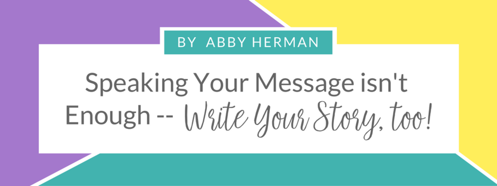 Speaking Your Story isnt enough - write your story by Abby Herman