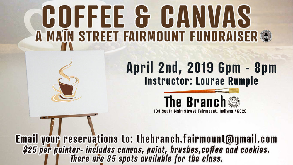 What: Coffee & Canvas - A Main Street Fairmount Fundraiser Instructor: Lourae Rumple When: April 2nd / 6p-8p Where: The Branch Cost: $25 per painter - includes canvas, paint/brushes, coffee & cookies. Spots: There are 35 spots available for the class. To register: Email your reservation and drop off payment to The Branch: thebranch.fairmount@gmail.com